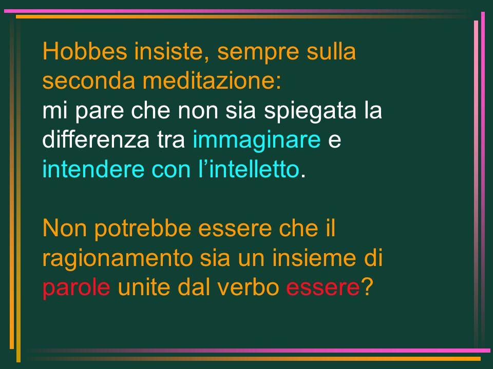 Hobbes insiste, sempre sulla seconda meditazione: mi pare che non sia spiegata la differenza tra immaginare e intendere con lintelletto. Non potrebbe