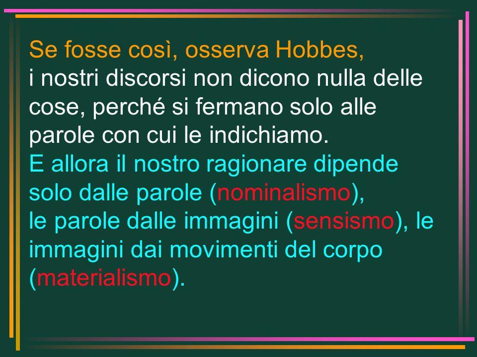 Se fosse così, osserva Hobbes, i nostri discorsi non dicono nulla delle cose, perché si fermano solo alle parole con cui le indichiamo. E allora il no