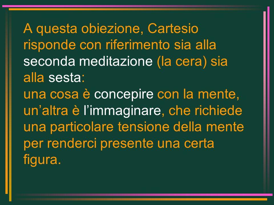A questa obiezione, Cartesio risponde con riferimento sia alla seconda meditazione (la cera) sia alla sesta: una cosa è concepire con la mente, unaltr