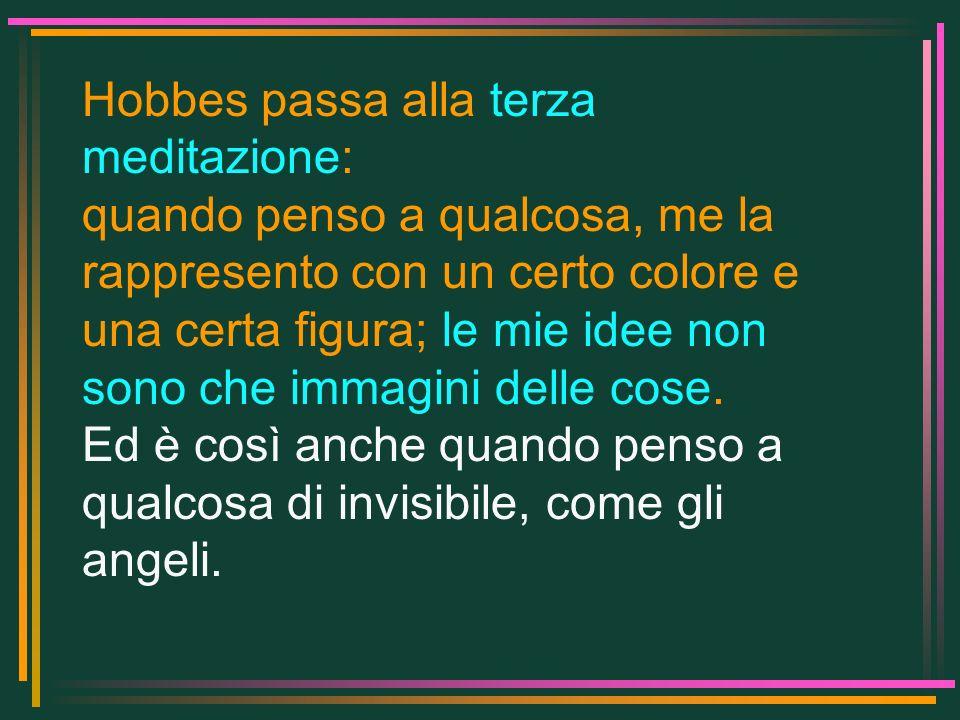 Hobbes passa alla terza meditazione: quando penso a qualcosa, me la rappresento con un certo colore e una certa figura; le mie idee non sono che immag