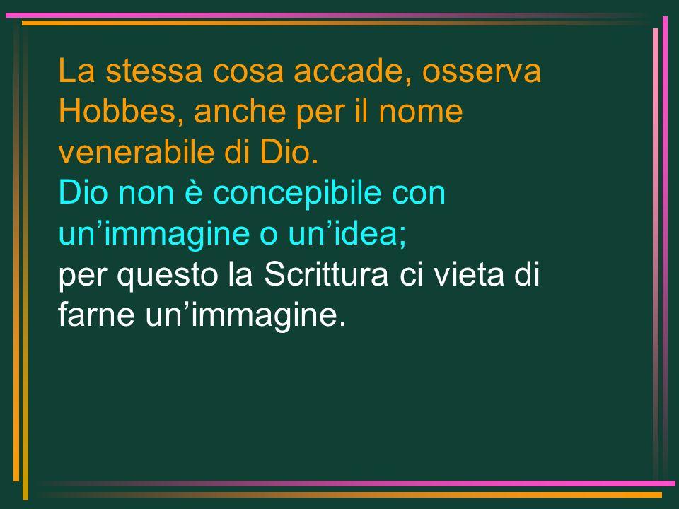 La stessa cosa accade, osserva Hobbes, anche per il nome venerabile di Dio. Dio non è concepibile con unimmagine o unidea; per questo la Scrittura ci