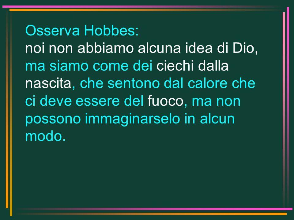 Osserva Hobbes: noi non abbiamo alcuna idea di Dio, ma siamo come dei ciechi dalla nascita, che sentono dal calore che ci deve essere del fuoco, ma no