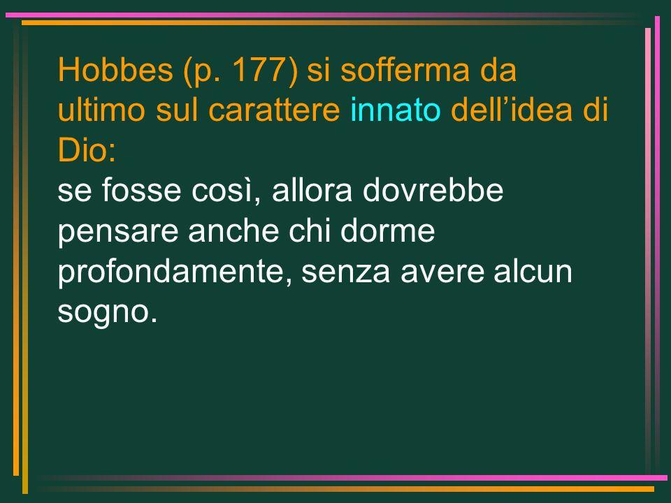 Hobbes (p. 177) si sofferma da ultimo sul carattere innato dellidea di Dio: se fosse così, allora dovrebbe pensare anche chi dorme profondamente, senz