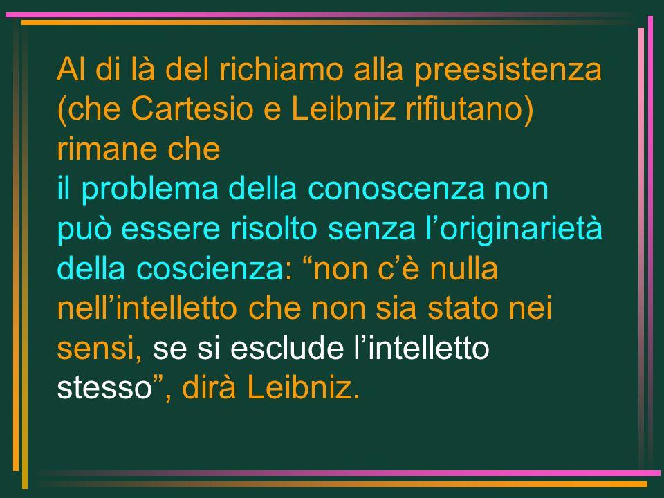 Al di là del richiamo alla preesistenza (che Cartesio e Leibniz rifiutano) rimane che il problema della conoscenza non può essere risolto senza lorigi