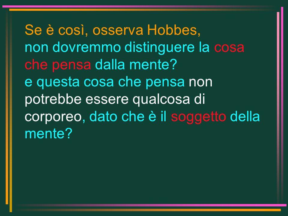 Se è così, osserva Hobbes, non dovremmo distinguere la cosa che pensa dalla mente? e questa cosa che pensa non potrebbe essere qualcosa di corporeo, d