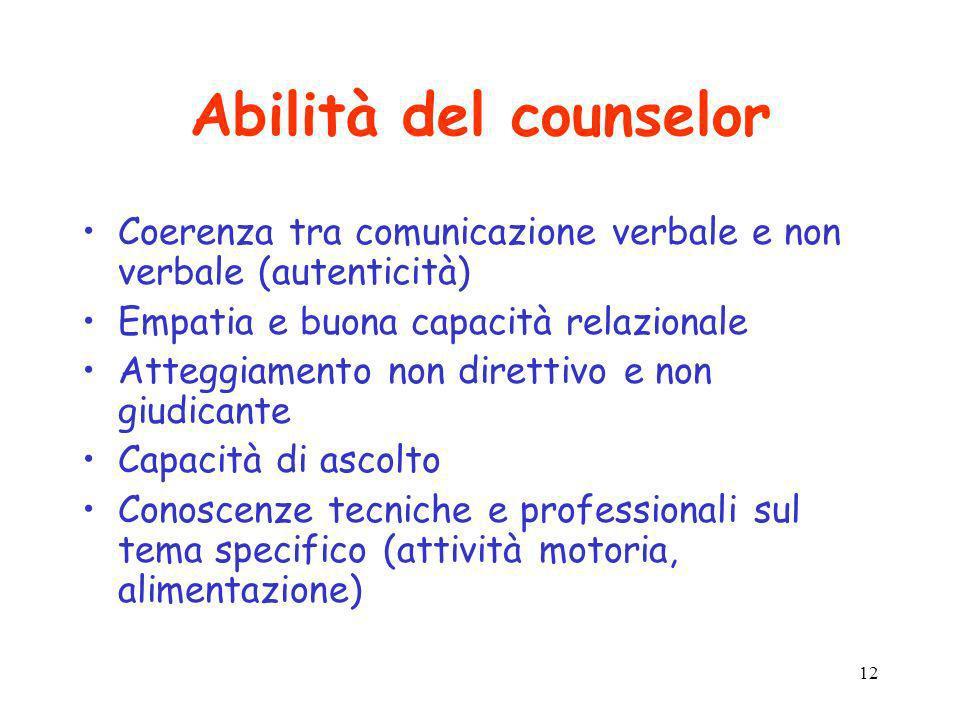 12 Abilità del counselor Coerenza tra comunicazione verbale e non verbale (autenticità) Empatia e buona capacità relazionale Atteggiamento non diretti