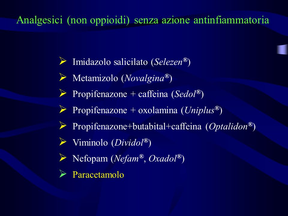 Analgesici (non oppioidi) senza azione antinfiammatoria Imidazolo salicilato (Selezen ® ) Metamizolo (Novalgina ® ) Propifenazone + caffeina (Sedol ® ) Propifenazone + oxolamina (Uniplus ® ) Propifenazone+butabital+caffeina (Optalidon ® ) Viminolo (Dividol ® ) Nefopam (Nefam ®, Oxadol ® ) Paracetamolo