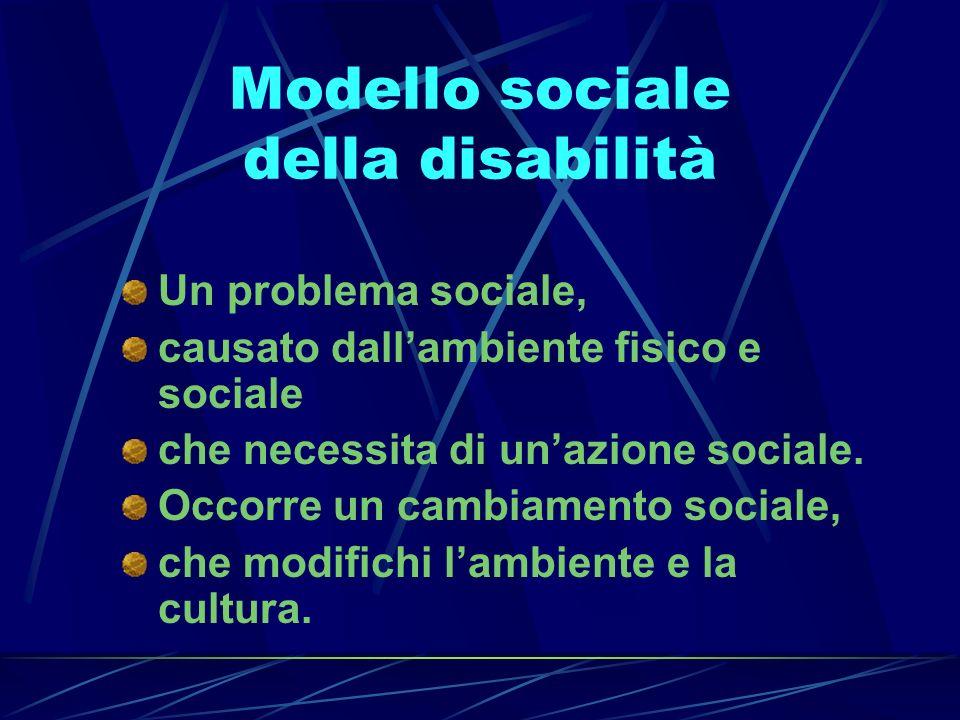 Modello sociale della disabilità Un problema sociale, causato dallambiente fisico e sociale che necessita di unazione sociale. Occorre un cambiamento