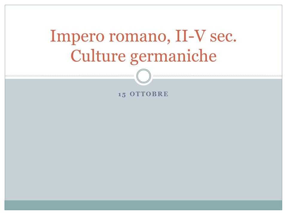 15 OTTOBRE Impero romano, II-V sec. Culture germaniche