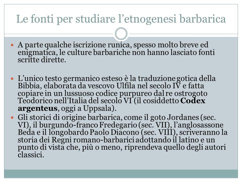 Le fonti per studiare letnogenesi barbarica A parte qualche iscrizione runica, spesso molto breve ed enigmatica, le culture barbariche non hanno lasci