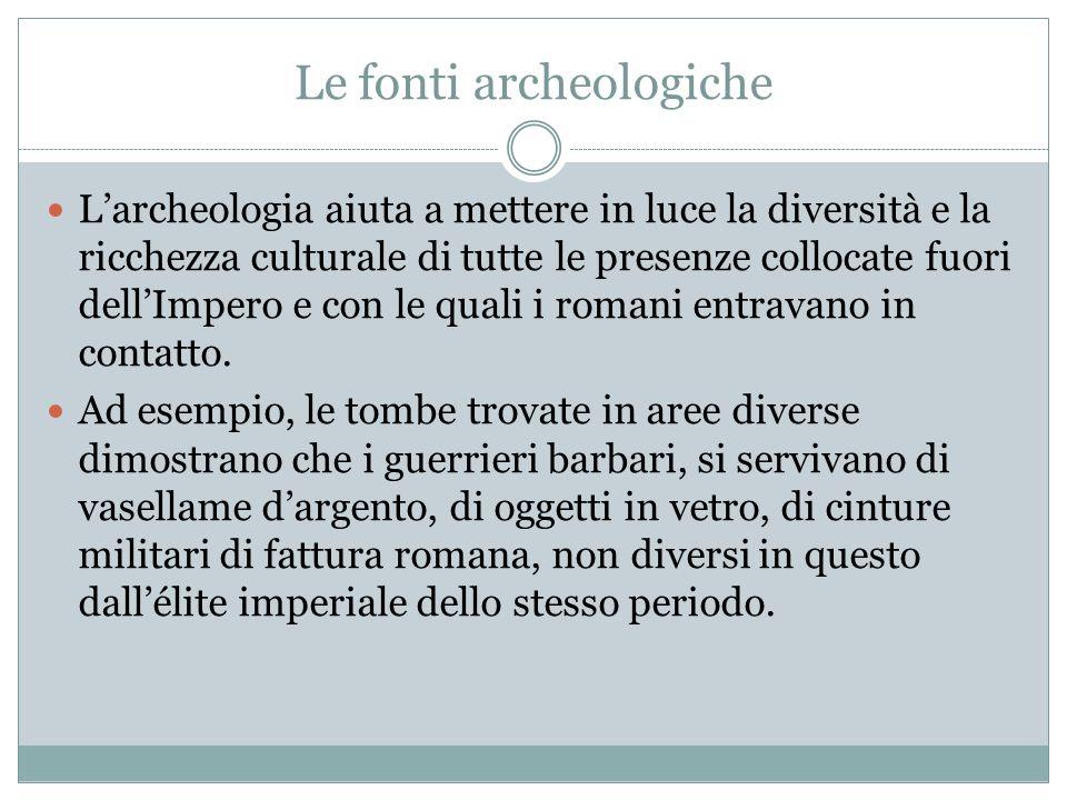 Le fonti archeologiche Larcheologia aiuta a mettere in luce la diversità e la ricchezza culturale di tutte le presenze collocate fuori dellImpero e co