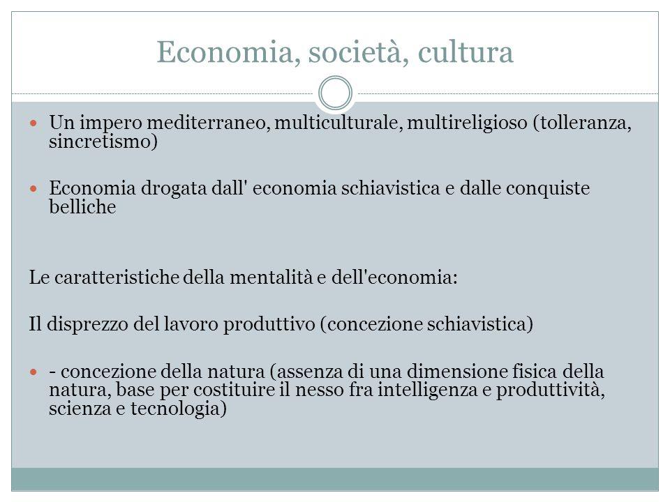 Economia, società, cultura Un impero mediterraneo, multiculturale, multireligioso (tolleranza, sincretismo) Economia drogata dall' economia schiavisti