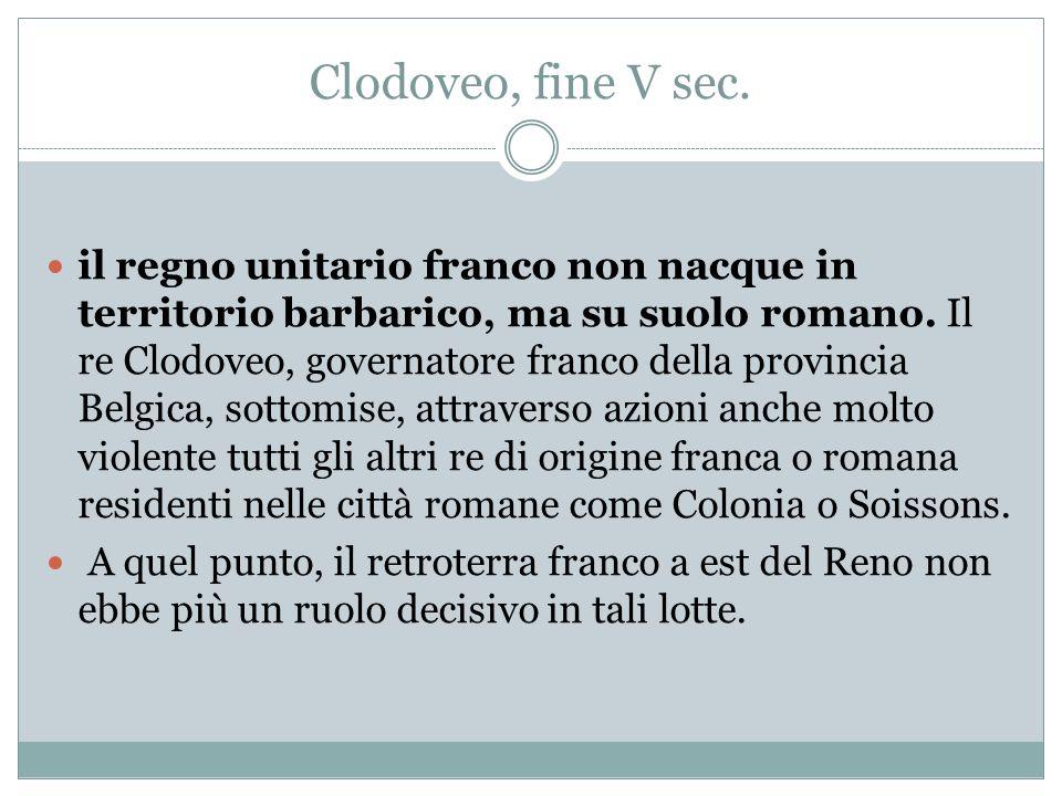 Clodoveo, fine V sec. il regno unitario franco non nacque in territorio barbarico, ma su suolo romano. Il re Clodoveo, governatore franco della provin