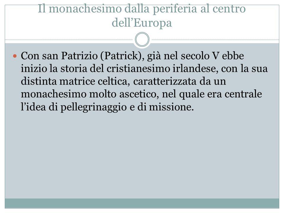 Il monachesimo dalla periferia al centro dellEuropa Con san Patrizio (Patrick), già nel secolo V ebbe inizio la storia del cristianesimo irlandese, co