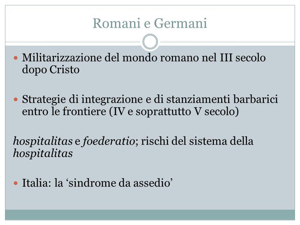 Romani e Germani Militarizzazione del mondo romano nel III secolo dopo Cristo Strategie di integrazione e di stanziamenti barbarici entro le frontiere