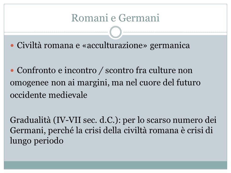 Romani e Germani Civiltà romana e «acculturazione» germanica Confronto e incontro / scontro fra culture non omogenee non ai margini, ma nel cuore del