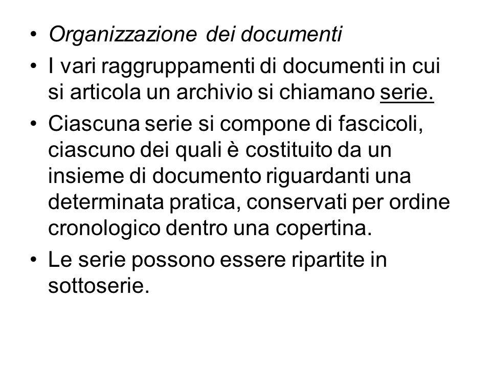 Organizzazione dei documenti I vari raggruppamenti di documenti in cui si articola un archivio si chiamano serie. Ciascuna serie si compone di fascico