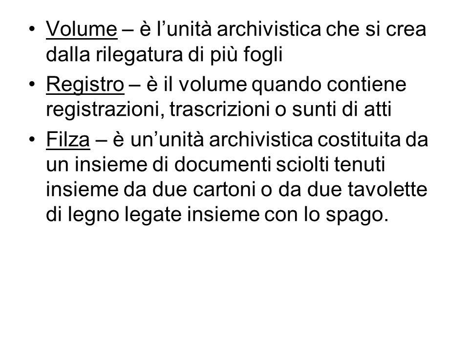Volume – è lunità archivistica che si crea dalla rilegatura di più fogli Registro – è il volume quando contiene registrazioni, trascrizioni o sunti di