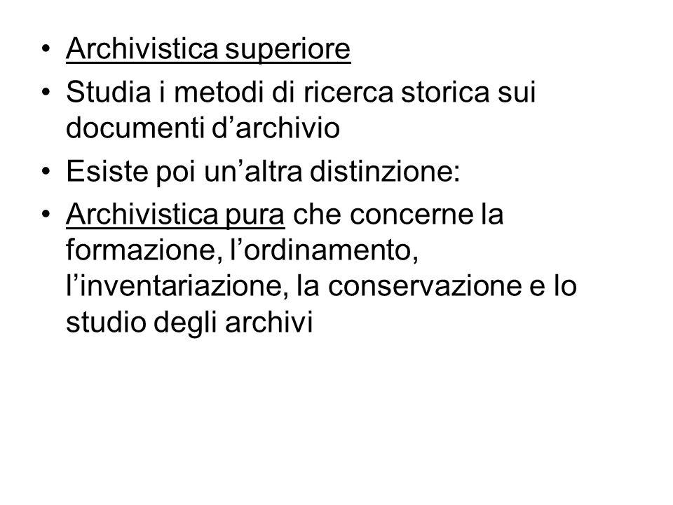 Archivistica superiore Studia i metodi di ricerca storica sui documenti darchivio Esiste poi unaltra distinzione: Archivistica pura che concerne la fo