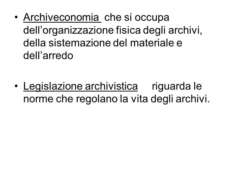 Archiveconomia che si occupa dellorganizzazione fisica degli archivi, della sistemazione del materiale e dellarredo Legislazione archivistica riguarda le norme che regolano la vita degli archivi.