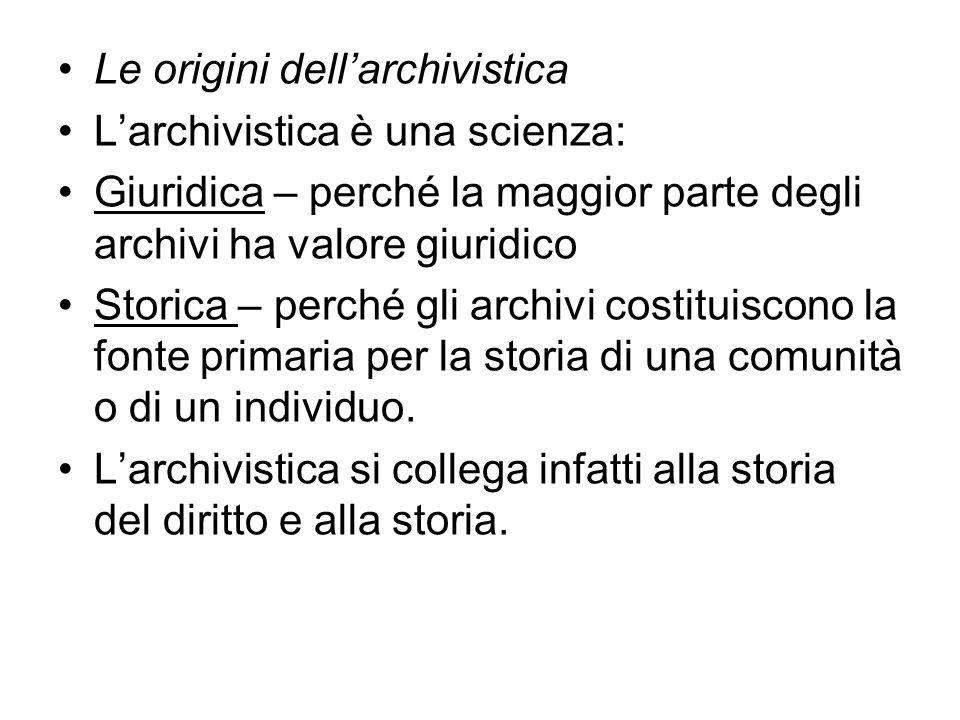 Le origini dellarchivistica Larchivistica è una scienza: Giuridica – perché la maggior parte degli archivi ha valore giuridico Storica – perché gli archivi costituiscono la fonte primaria per la storia di una comunità o di un individuo.