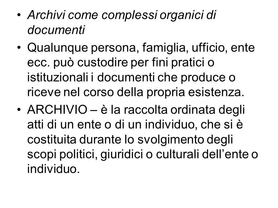 Archivi come complessi organici di documenti Qualunque persona, famiglia, ufficio, ente ecc. può custodire per fini pratici o istituzionali i document