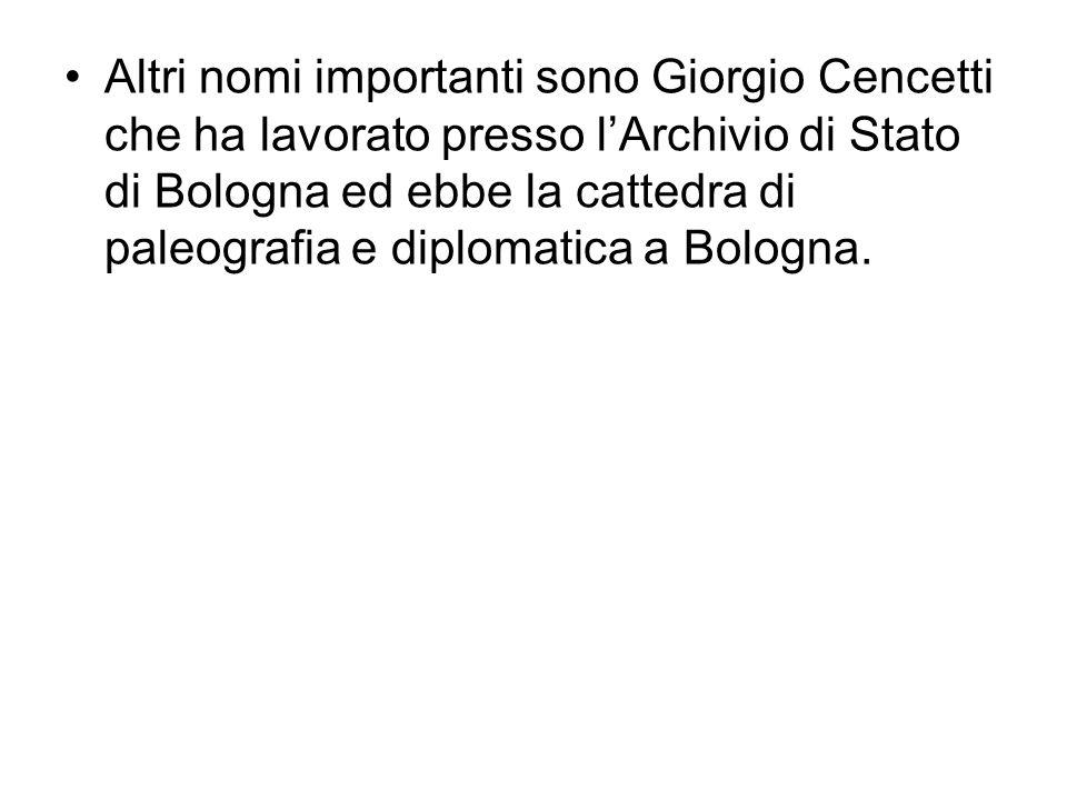 Altri nomi importanti sono Giorgio Cencetti che ha lavorato presso lArchivio di Stato di Bologna ed ebbe la cattedra di paleografia e diplomatica a Bologna.