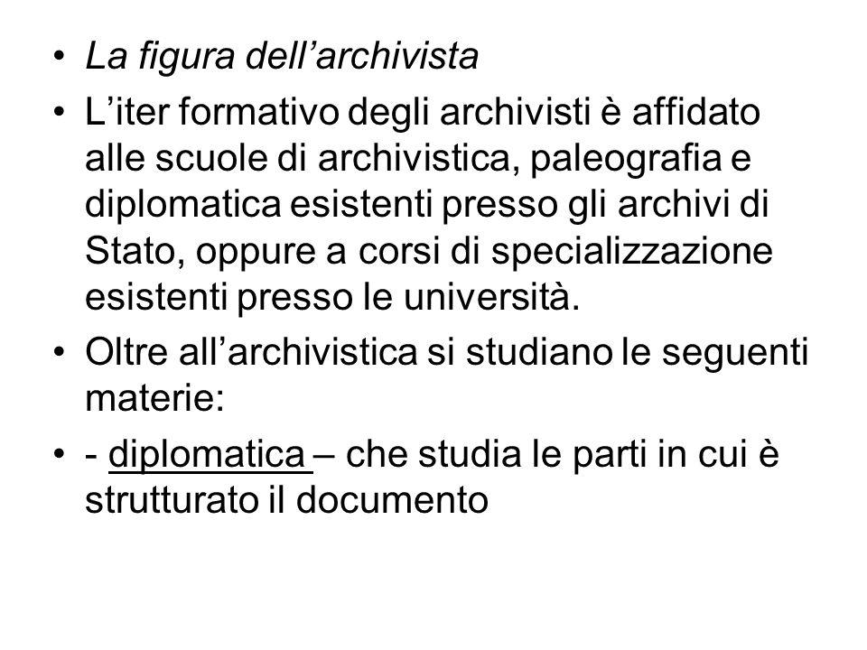 La figura dellarchivista Liter formativo degli archivisti è affidato alle scuole di archivistica, paleografia e diplomatica esistenti presso gli archivi di Stato, oppure a corsi di specializzazione esistenti presso le università.