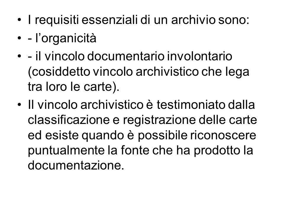 I requisiti essenziali di un archivio sono: - lorganicità - il vincolo documentario involontario (cosiddetto vincolo archivistico che lega tra loro le carte).