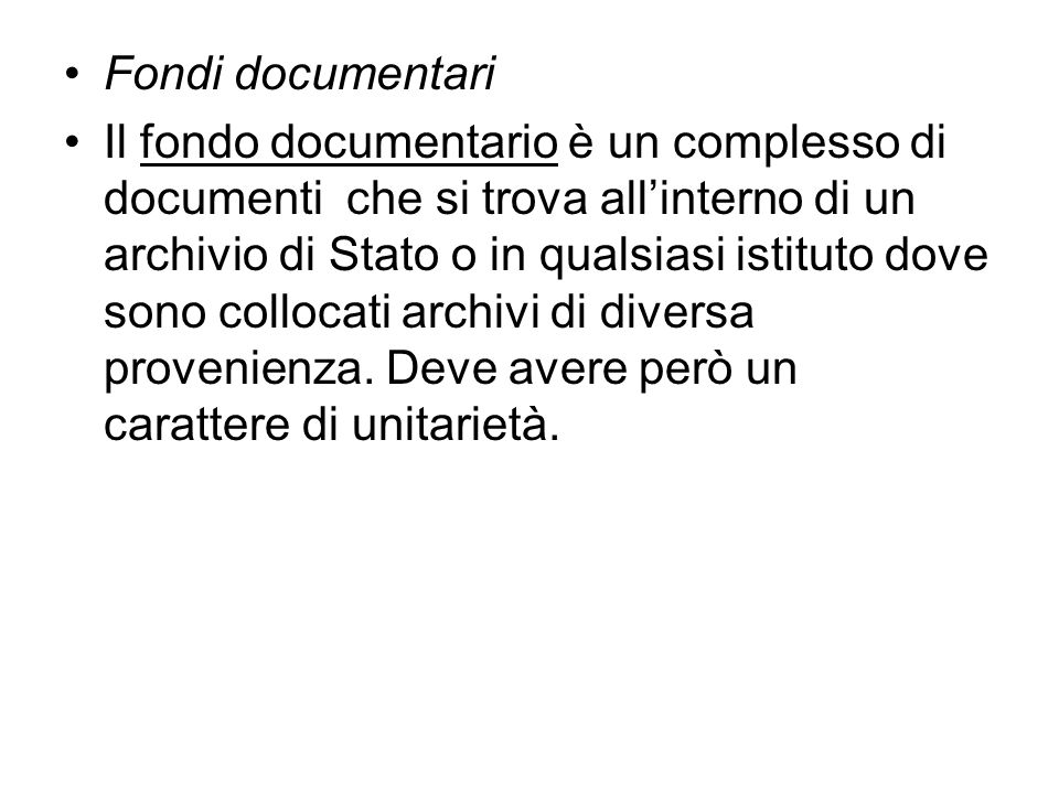 Fondi documentari Il fondo documentario è un complesso di documenti che si trova allinterno di un archivio di Stato o in qualsiasi istituto dove sono collocati archivi di diversa provenienza.