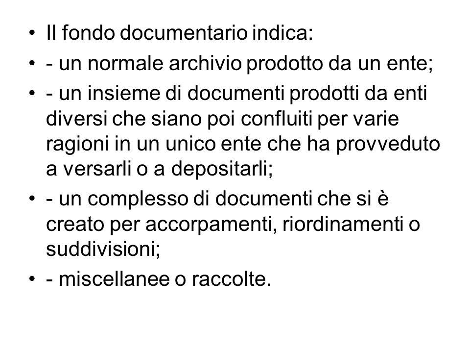 Il fondo documentario indica: - un normale archivio prodotto da un ente; - un insieme di documenti prodotti da enti diversi che siano poi confluiti pe