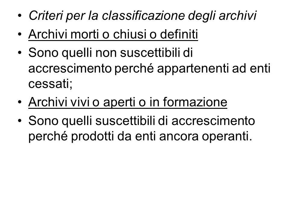 Criteri per la classificazione degli archivi Archivi morti o chiusi o definiti Sono quelli non suscettibili di accrescimento perché appartenenti ad enti cessati; Archivi vivi o aperti o in formazione Sono quelli suscettibili di accrescimento perché prodotti da enti ancora operanti.