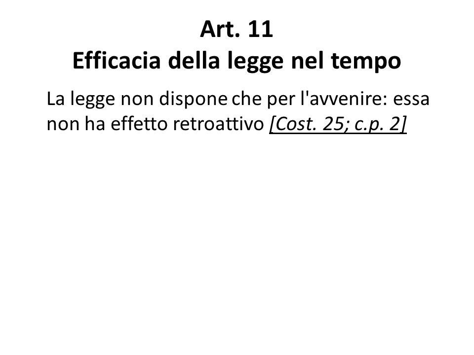 Art. 11 Efficacia della legge nel tempo La legge non dispone che per l'avvenire: essa non ha effetto retroattivo [Cost. 25; c.p. 2]