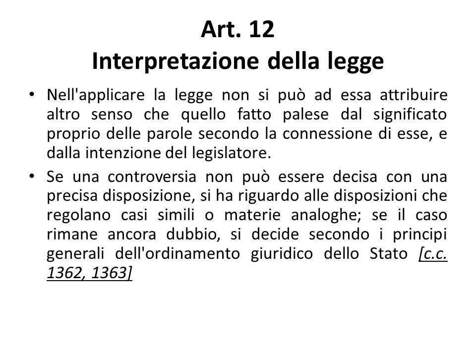Art. 12 Interpretazione della legge Nell'applicare la legge non si può ad essa attribuire altro senso che quello fatto palese dal significato proprio