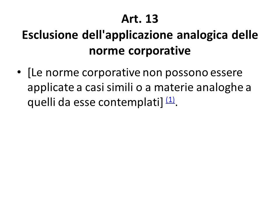 Art. 13 Esclusione dell'applicazione analogica delle norme corporative [Le norme corporative non possono essere applicate a casi simili o a materie an