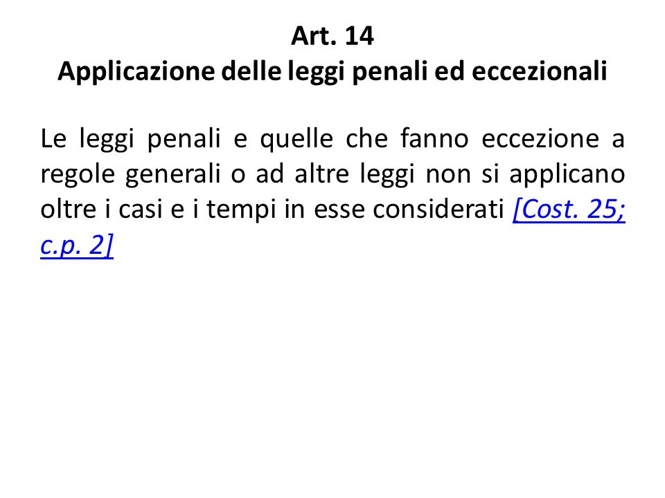 Art. 14 Applicazione delle leggi penali ed eccezionali Le leggi penali e quelle che fanno eccezione a regole generali o ad altre leggi non si applican