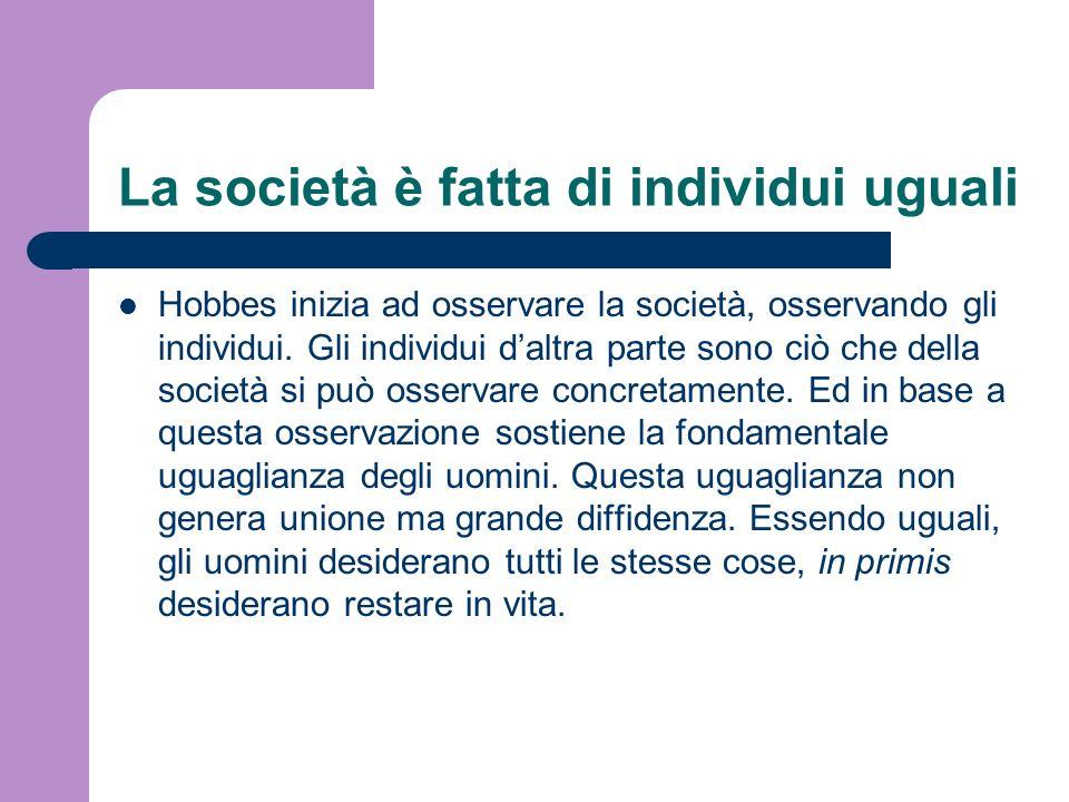 La società è fatta di individui uguali Hobbes inizia ad osservare la società, osservando gli individui. Gli individui daltra parte sono ciò che della