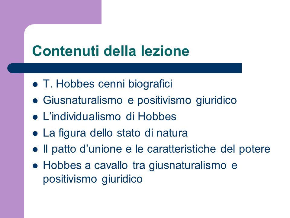 Contenuti della lezione T. Hobbes cenni biografici Giusnaturalismo e positivismo giuridico Lindividualismo di Hobbes La figura dello stato di natura I