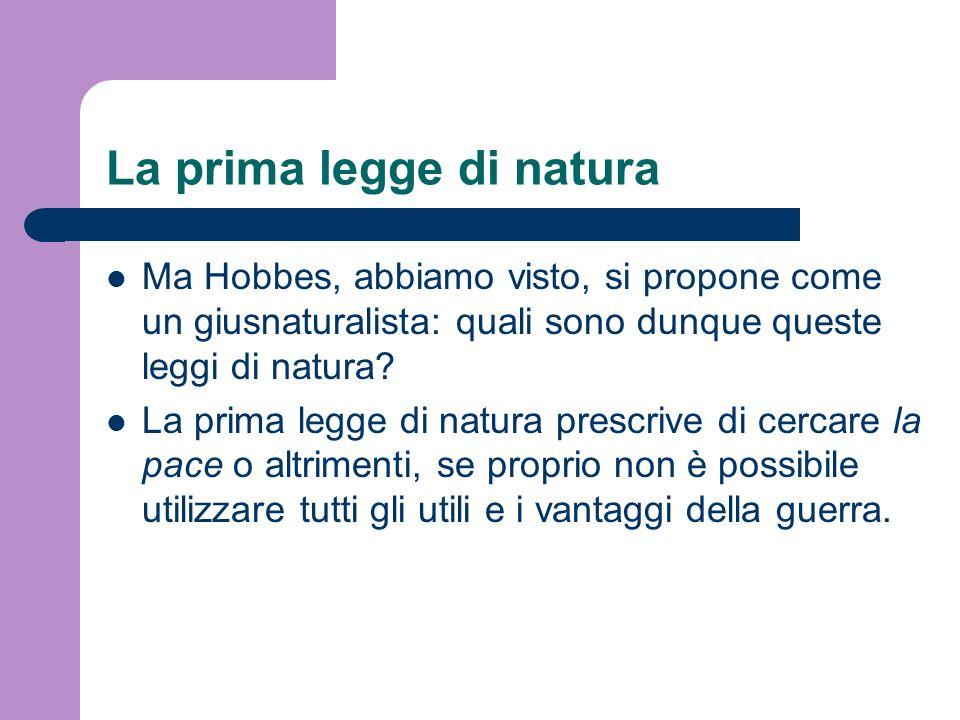 La prima legge di natura Ma Hobbes, abbiamo visto, si propone come un giusnaturalista: quali sono dunque queste leggi di natura? La prima legge di nat