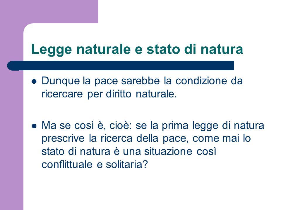 Legge naturale e stato di natura Dunque la pace sarebbe la condizione da ricercare per diritto naturale. Ma se così è, cioè: se la prima legge di natu