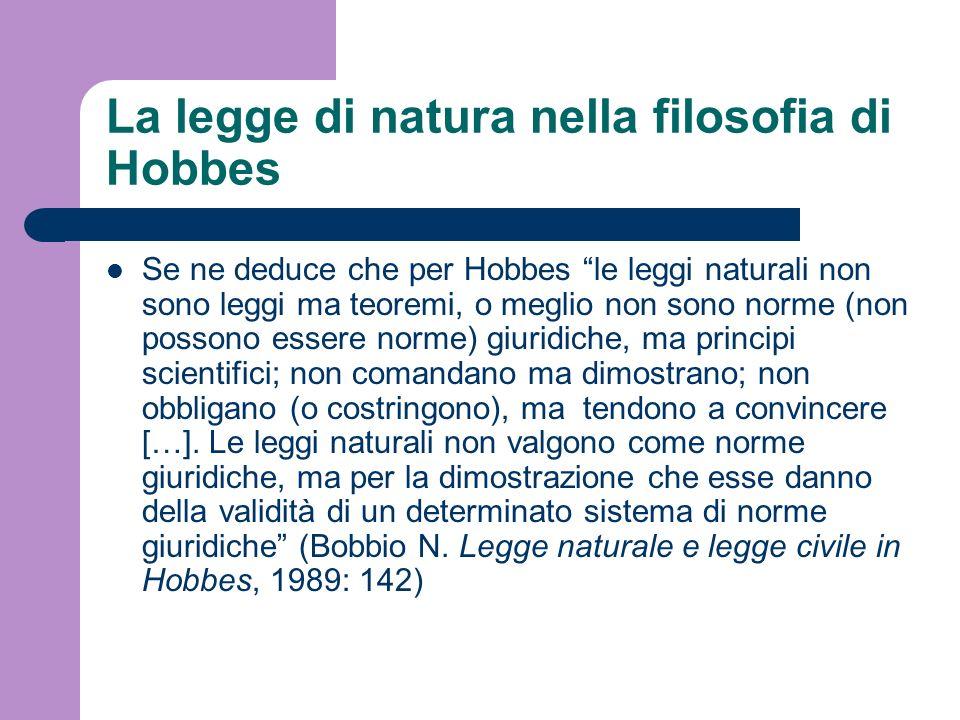 La legge di natura nella filosofia di Hobbes Se ne deduce che per Hobbes le leggi naturali non sono leggi ma teoremi, o meglio non sono norme (non pos