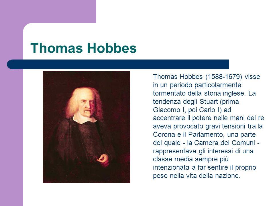 Thomas Hobbes Thomas Hobbes (1588-1679) visse in un periodo particolarmente tormentato della storia inglese. La tendenza degli Stuart (prima Giacomo I