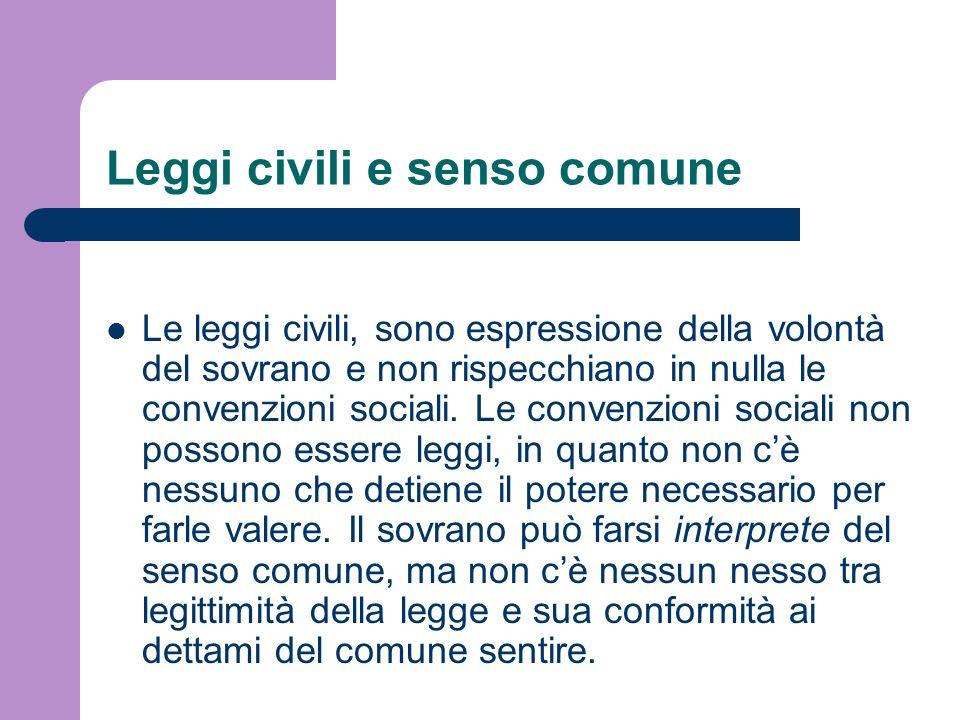 Leggi civili e senso comune Le leggi civili, sono espressione della volontà del sovrano e non rispecchiano in nulla le convenzioni sociali. Le convenz