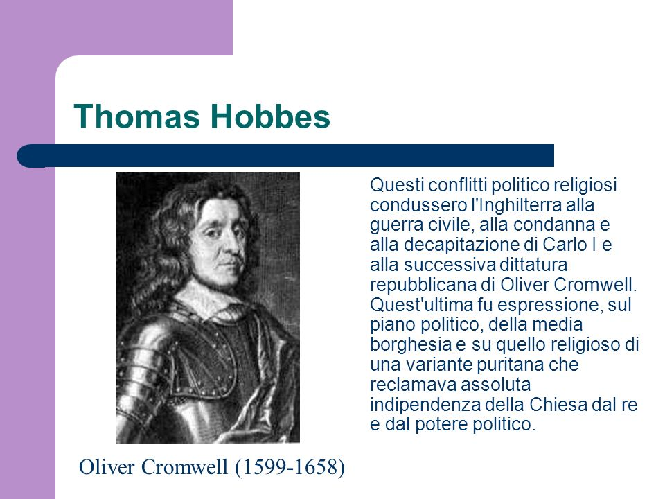 Thomas Hobbes Questi conflitti politico religiosi condussero l'Inghilterra alla guerra civile, alla condanna e alla decapitazione di Carlo I e alla su