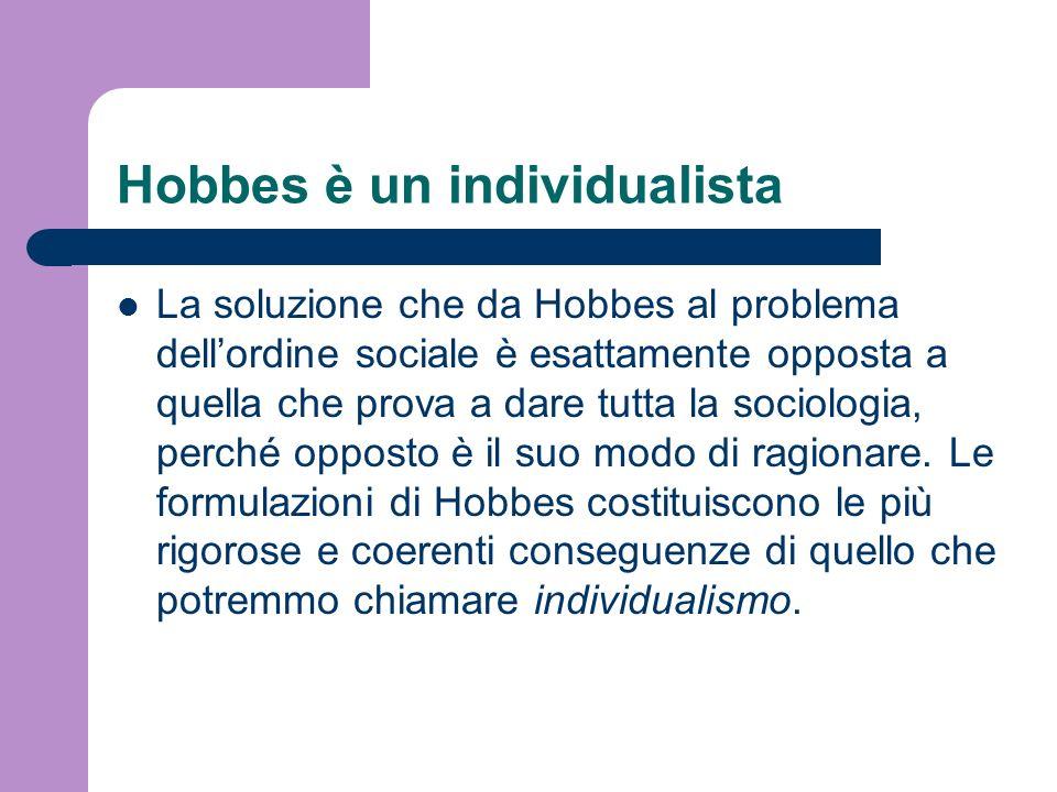 Hobbes è un individualista La soluzione che da Hobbes al problema dellordine sociale è esattamente opposta a quella che prova a dare tutta la sociolog