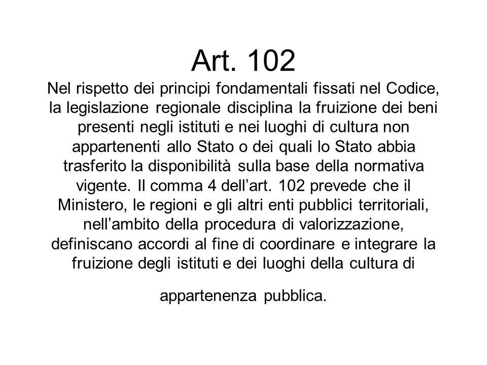 Art. 102 Nel rispetto dei principi fondamentali fissati nel Codice, la legislazione regionale disciplina la fruizione dei beni presenti negli istituti