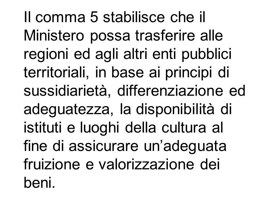 Il comma 5 stabilisce che il Ministero possa trasferire alle regioni ed agli altri enti pubblici territoriali, in base ai principi di sussidiarietà, d