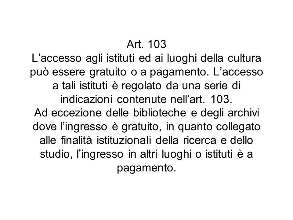 Art. 103 Laccesso agli istituti ed ai luoghi della cultura può essere gratuito o a pagamento. Laccesso a tali istituti è regolato da una serie di indi