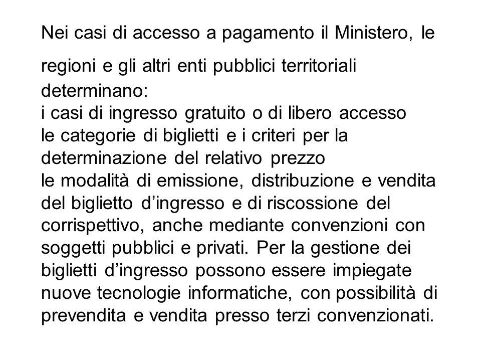 Nei casi di accesso a pagamento il Ministero, le regioni e gli altri enti pubblici territoriali determinano: i casi di ingresso gratuito o di libero a