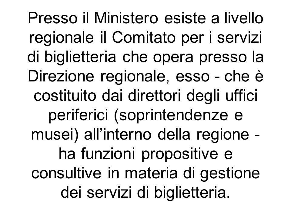 Presso il Ministero esiste a livello regionale il Comitato per i servizi di biglietteria che opera presso la Direzione regionale, esso - che è costitu